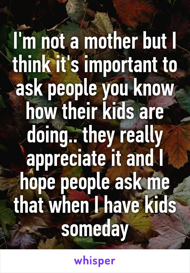 I'm not a mother but I think it's important to ask people you know how their kids are doing.. they really appreciate it and I hope people ask me that when I have kids someday