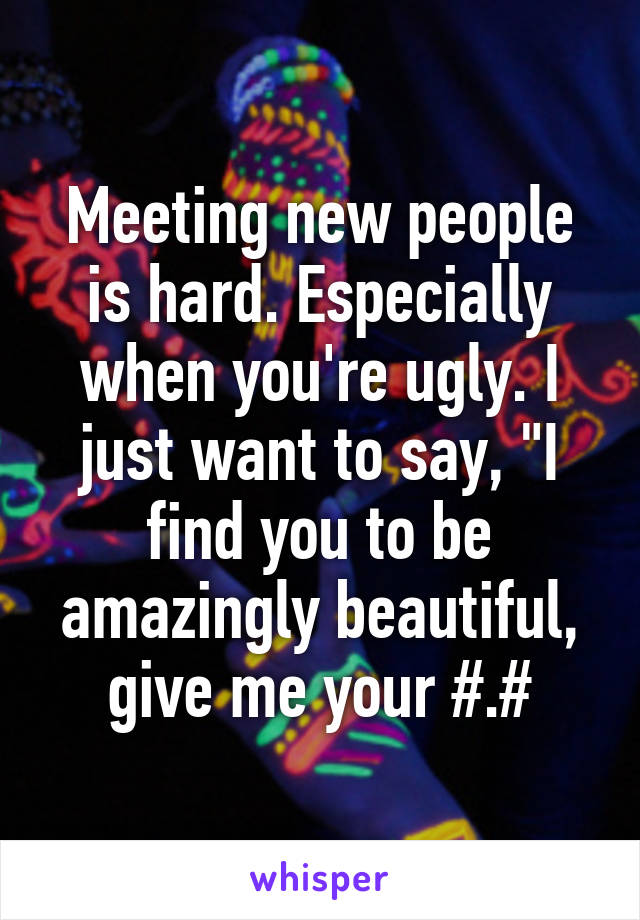 """Meeting new people is hard. Especially when you're ugly. I just want to say, """"I find you to be amazingly beautiful, give me your #.#"""
