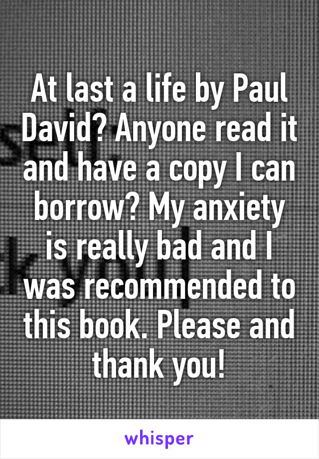 At last a life by Paul David? Anyone read it and have a copy I can borrow? My anxiety is really bad and I was recommended to this book. Please and thank you!