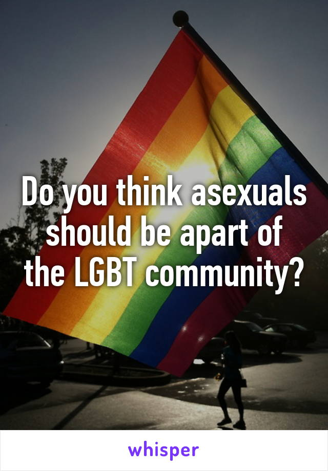 Do you think asexuals should be apart of the LGBT community?