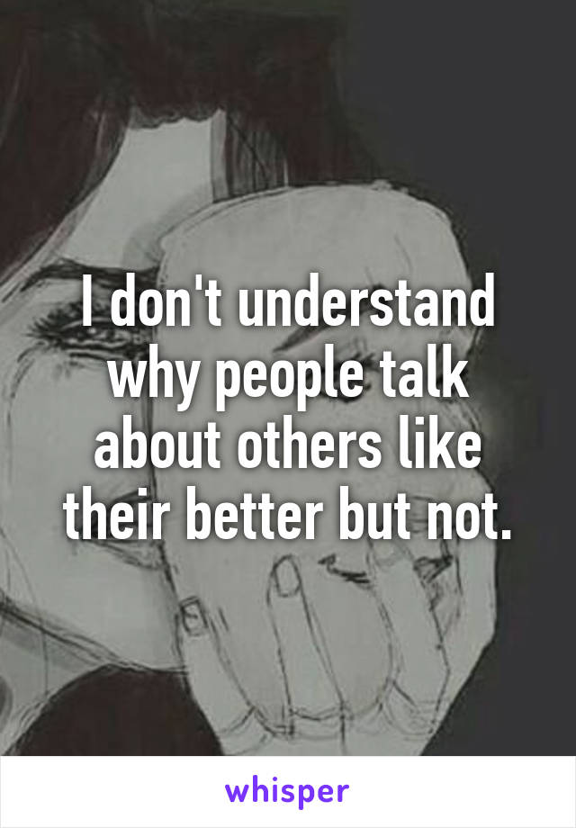I don't understand why people talk about others like their better but not.