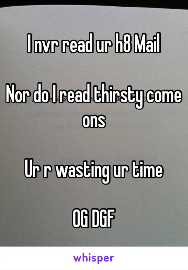 I nvr read ur h8 Mail   Nor do I read thirsty come ons  Ur r wasting ur time  OG DGF