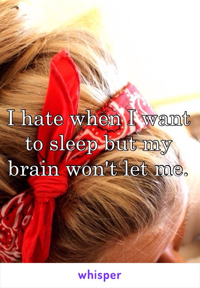 I hate when I want to sleep but my brain won't let me.