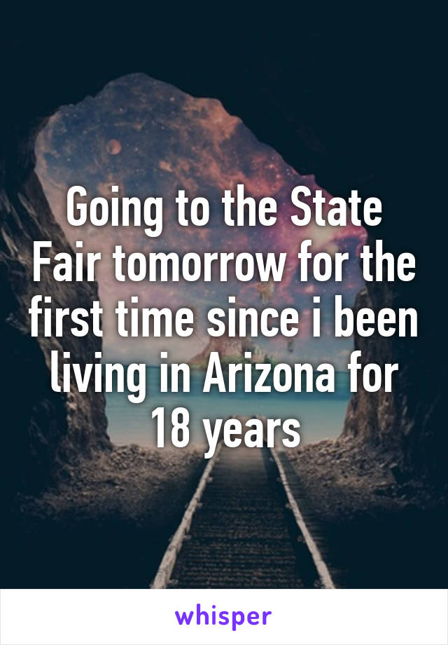 Going to the State Fair tomorrow for the first time since i been living in Arizona for 18 years