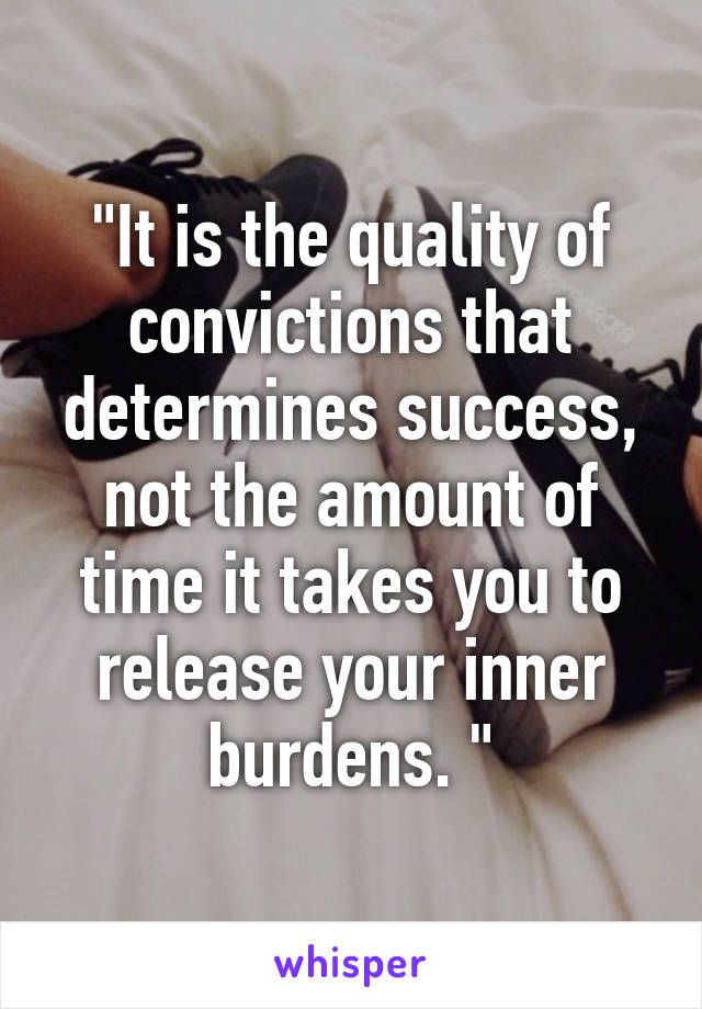 """""""It is the quality of convictions that determines success, not the amount of time it takes you to release your inner burdens. """""""