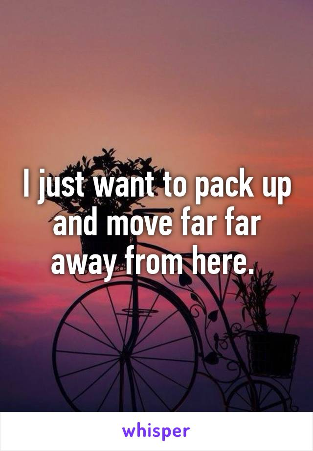 I just want to pack up and move far far away from here.