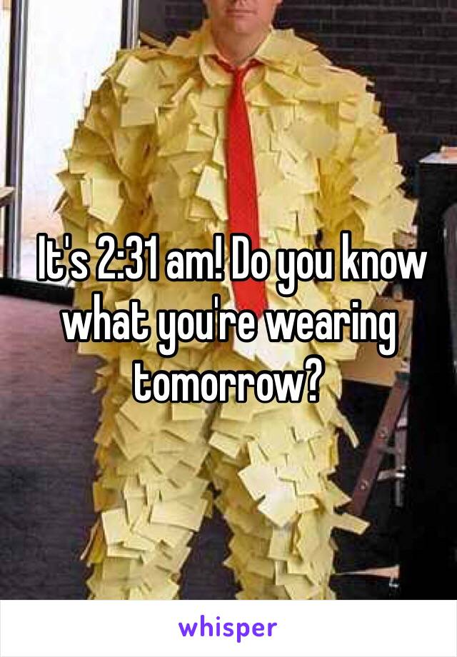 It's 2:31 am! Do you know what you're wearing tomorrow?