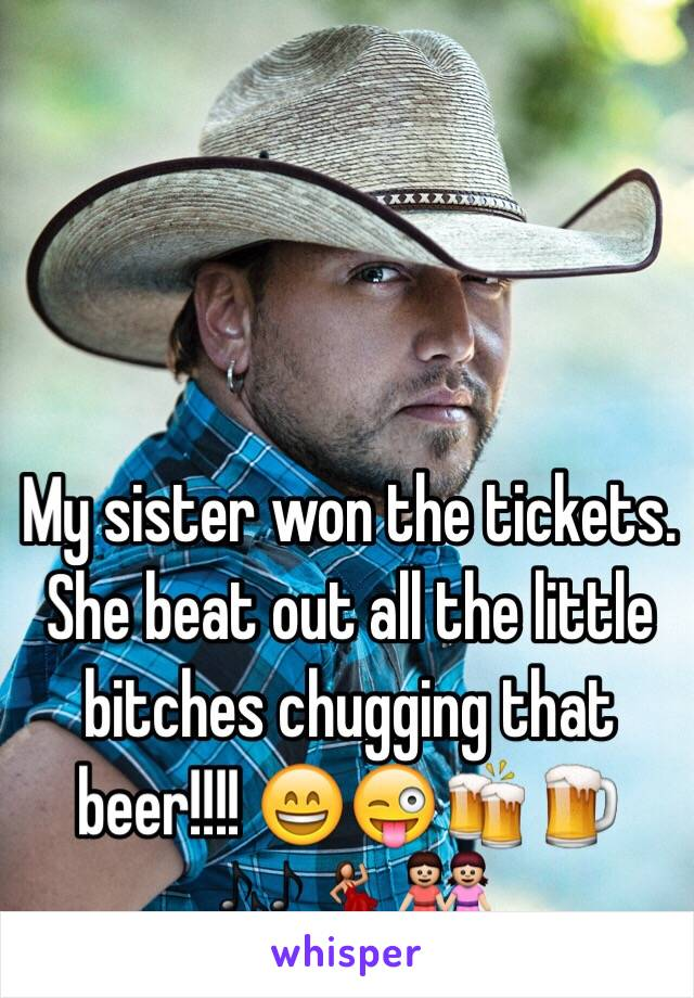 My sister won the tickets. She beat out all the little bitches chugging that beer!!!! 😄😜🍻🍺🎶💃👭