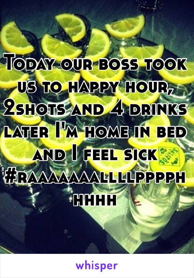 Today our boss took us to happy hour, 2shots and 4 drinks later I'm home in bed and I feel sick #raaaaaaallllpppphhhhh