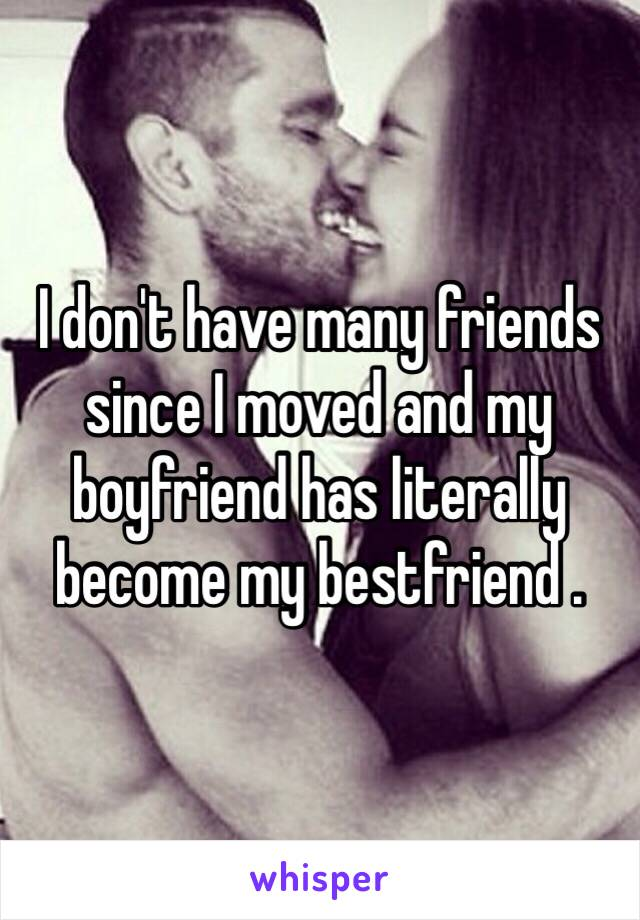 I don't have many friends since I moved and my boyfriend has literally become my bestfriend .