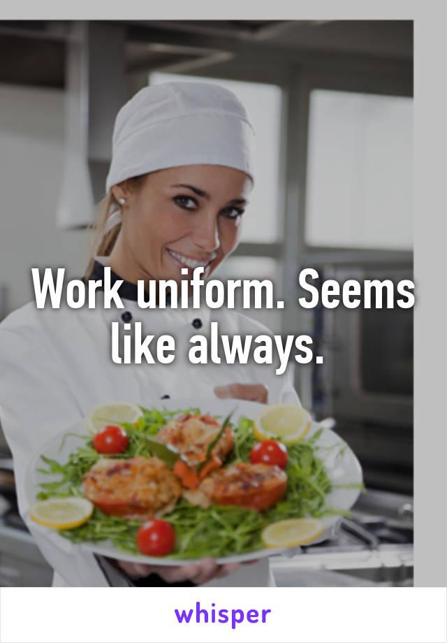 Work uniform. Seems like always.