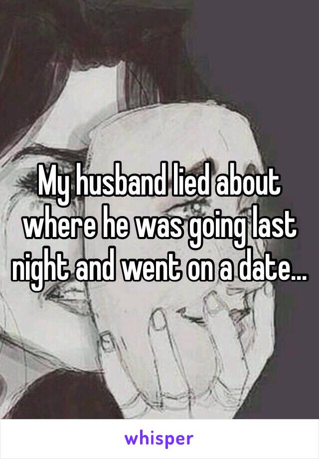 My husband lied about where he was going last night and went on a date...