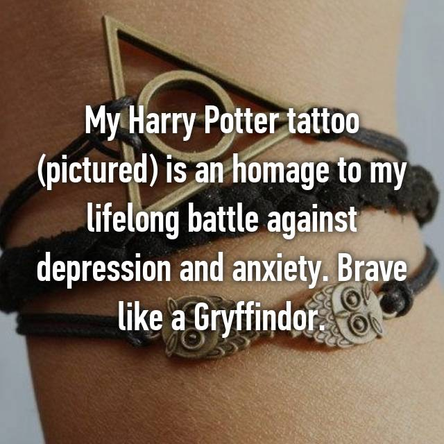 My Harry Potter tattoo (pictured) is an homage to my lifelong battle against depression and anxiety. Brave like a Gryffindor.