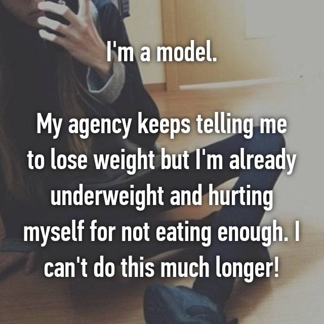 I'm a model.  My agency keeps telling me to lose weight but I'm already underweight and hurting myself for not eating enough. I can't do this much longer!
