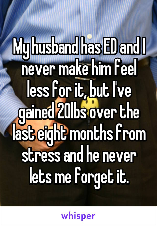 My husband has ED and I never make him feel less for it, but I've gained 20lbs over the last eight months from stress and he never lets me forget it.