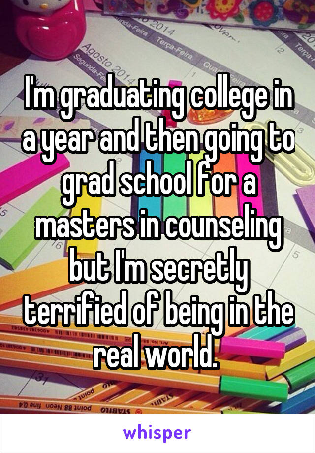 I'm graduating college in a year and then going to grad school for a masters in counseling but I'm secretly terrified of being in the real world.