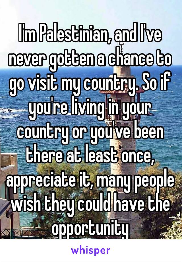 I'm Palestinian, and I've never gotten a chance to go visit my country. So if you're living in your country or you've been there at least once, appreciate it, many people wish they could have the opportunity