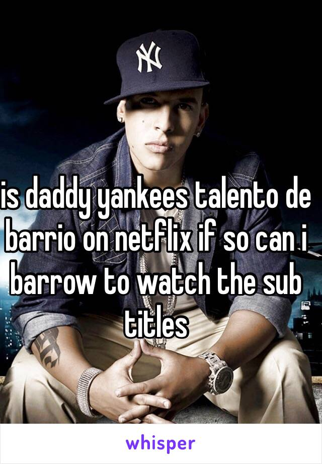 is daddy yankees talento de barrio on netflix if so can i barrow to