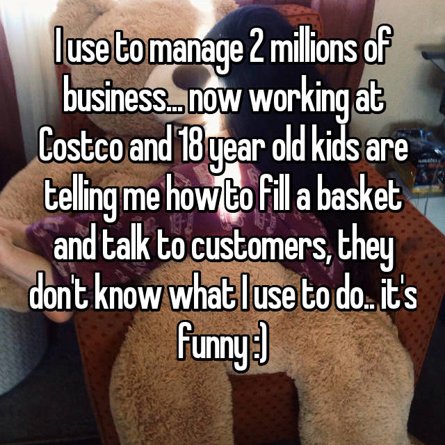 I use to manage 2 millions of business... now working at Costco and 18 year old kids are telling me how to fill a basket and talk to customers, they don't know what I use to do.. it's funny :)
