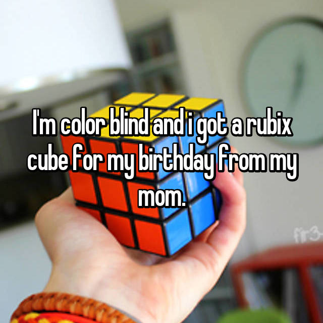I'm color blind and i got a rubix cube for my birthday from my mom.