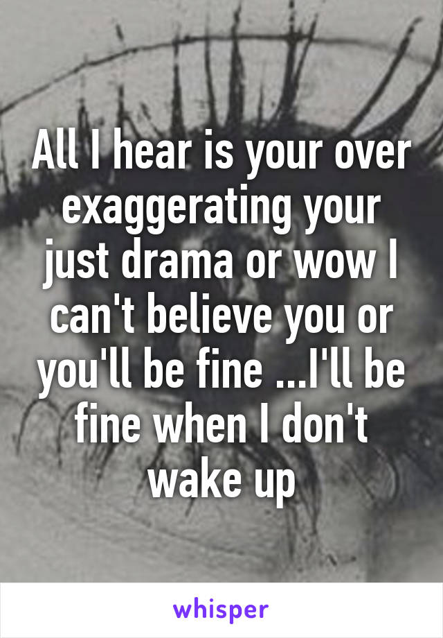 All I hear is your over exaggerating your just drama or wow I can't believe you or you'll be fine ...I'll be fine when I don't wake up