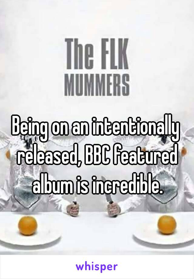 Being on an intentionally released, BBC featured album is incredible.
