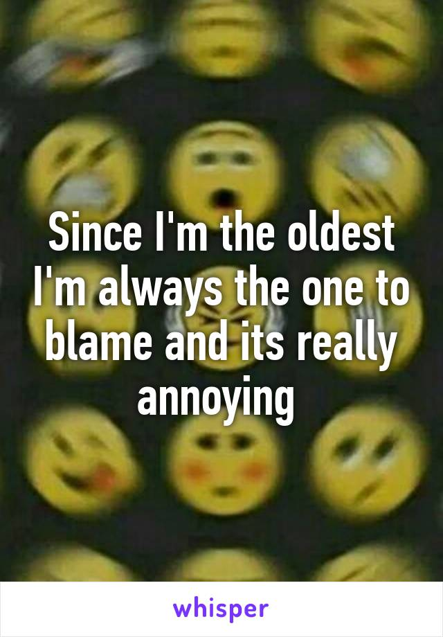 Since I'm the oldest I'm always the one to blame and its really annoying