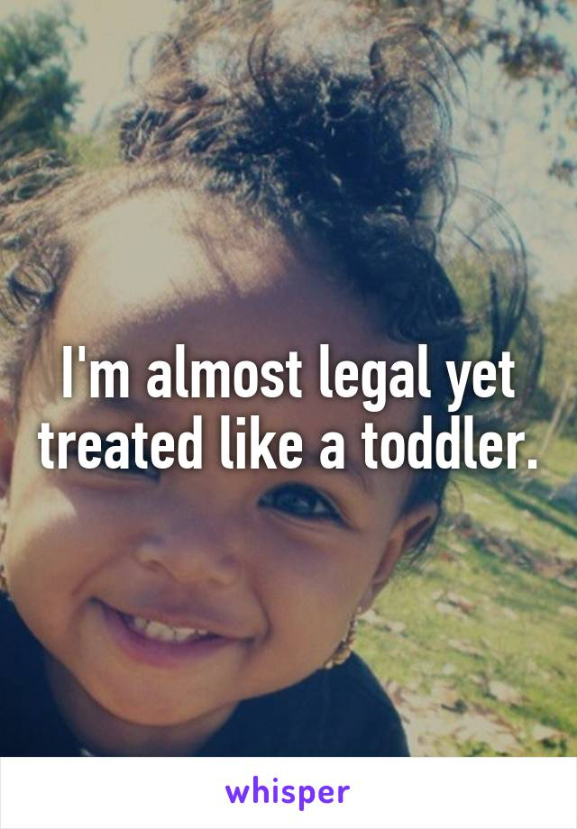 I'm almost legal yet treated like a toddler.