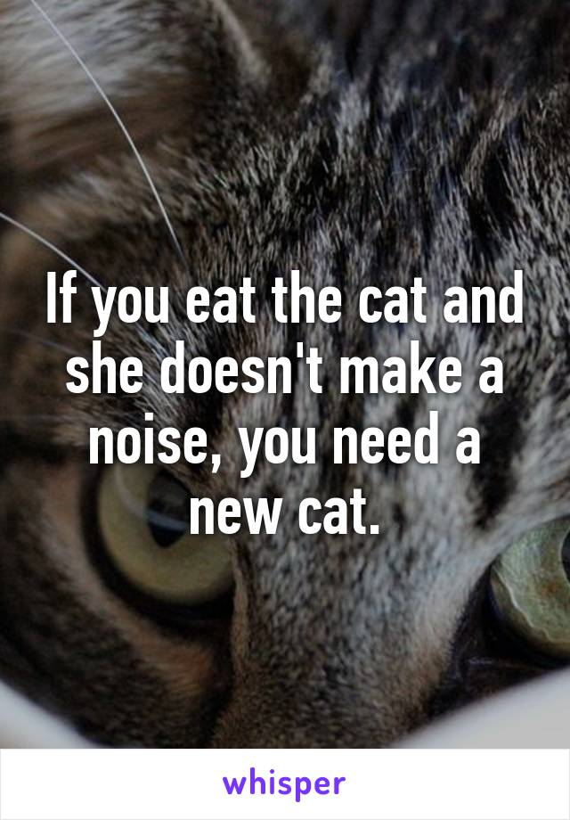 If you eat the cat and she doesn't make a noise, you need a new cat.