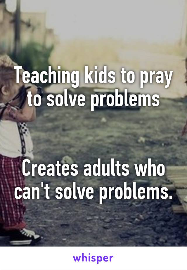Teaching kids to pray to solve problems   Creates adults who can't solve problems.
