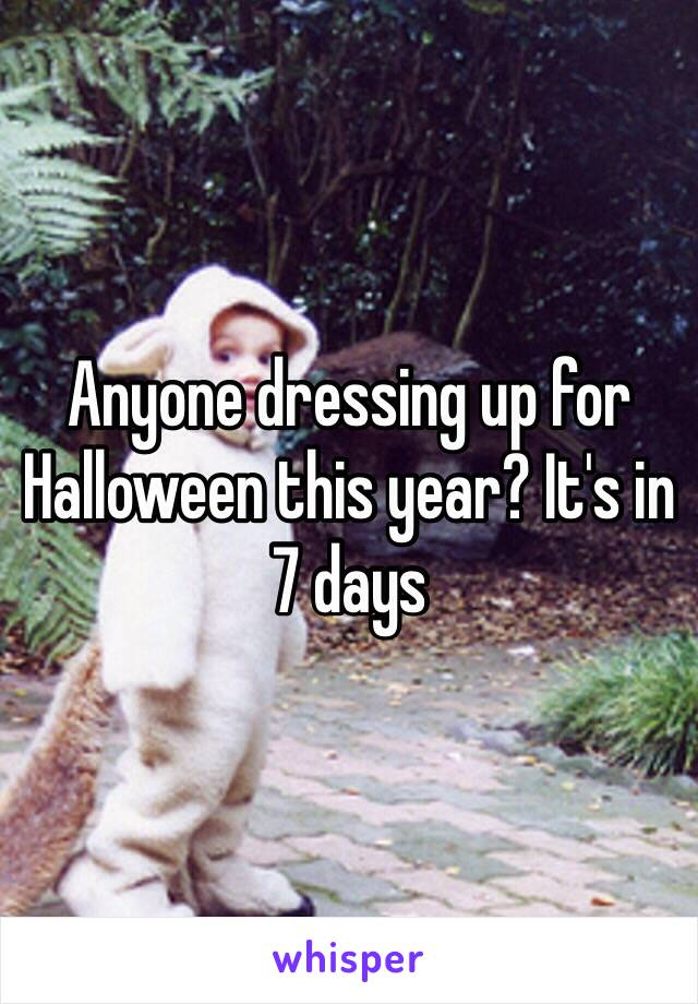 Anyone dressing up for Halloween this year? It's in 7 days