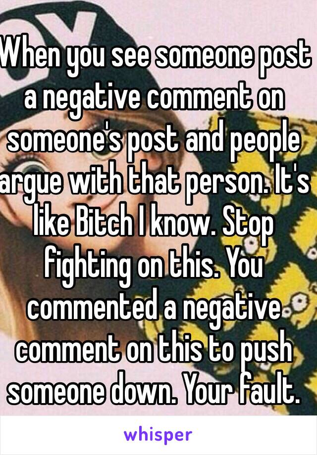 When you see someone post a negative comment on someone's post and people argue with that person. It's like Bitch I know. Stop fighting on this. You commented a negative comment on this to push someone down. Your fault.