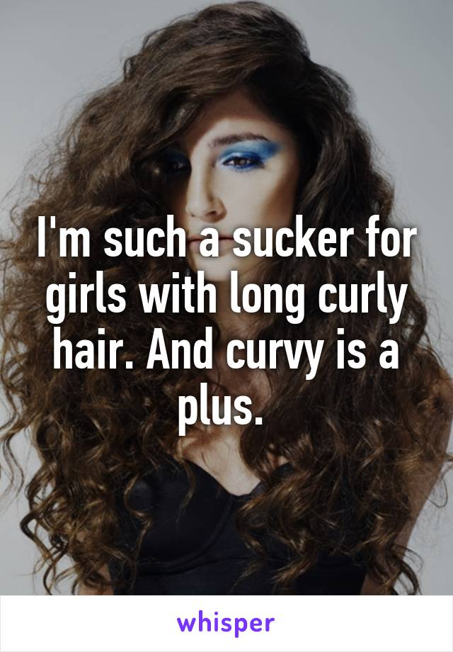 I'm such a sucker for girls with long curly hair. And curvy is a plus.
