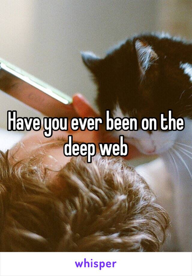 Have you ever been on the deep web