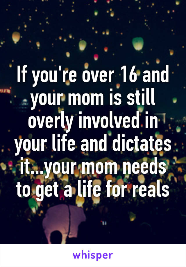 If you're over 16 and your mom is still overly involved in your life and dictates it...your mom needs to get a life for reals