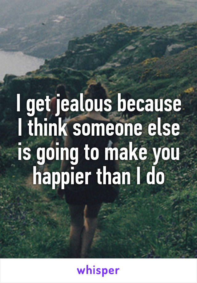 I get jealous because I think someone else is going to make you happier than I do