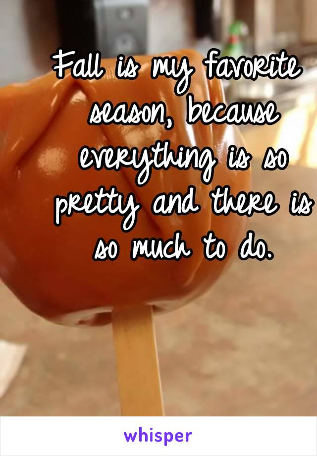 Fall is my favorite season, because everything is so pretty and there is so much to do.