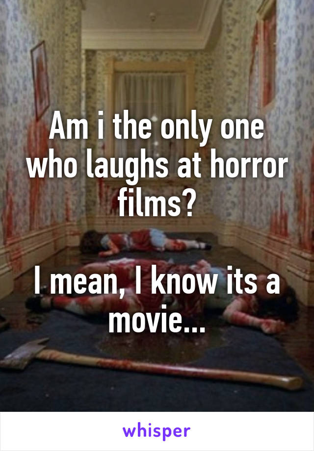 Am i the only one who laughs at horror films?  I mean, I know its a movie...
