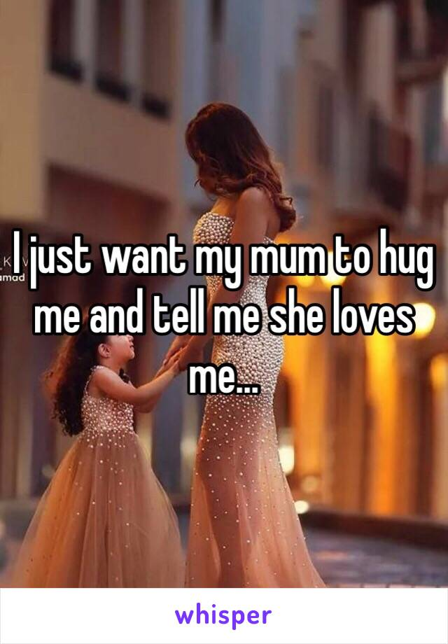 I just want my mum to hug me and tell me she loves me...