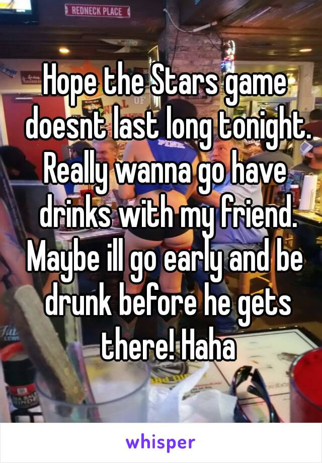 Hope the Stars game doesnt last long tonight. Really wanna go have drinks with my friend. Maybe ill go early and be drunk before he gets there! Haha