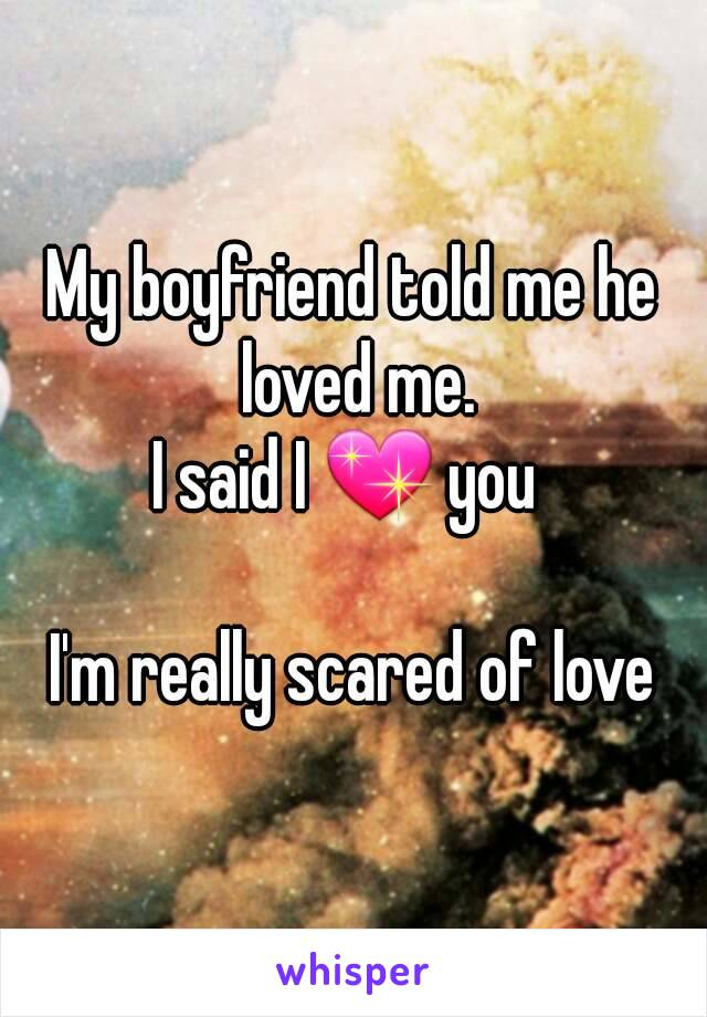 My boyfriend told me he loved me. I said I 💖 you   I'm really scared of love