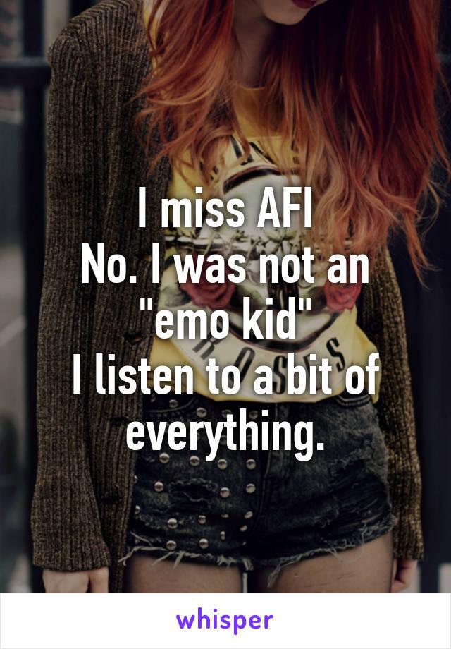 "I miss AFI No. I was not an ""emo kid"" I listen to a bit of everything."