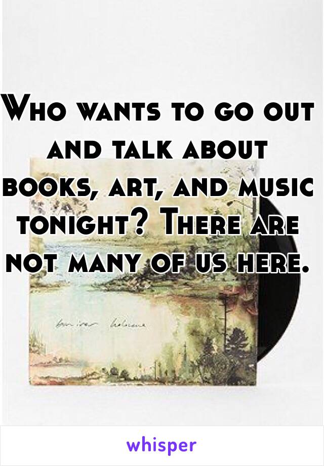 Who wants to go out and talk about books, art, and music tonight? There are not many of us here.