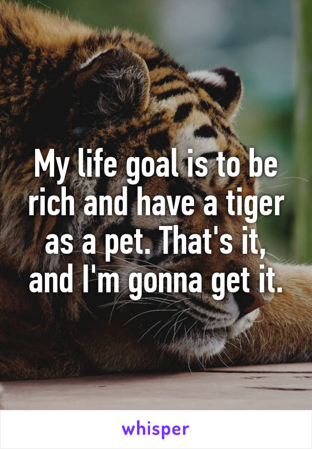 My life goal is to be rich and have a tiger as a pet. That's it, and I'm gonna get it.