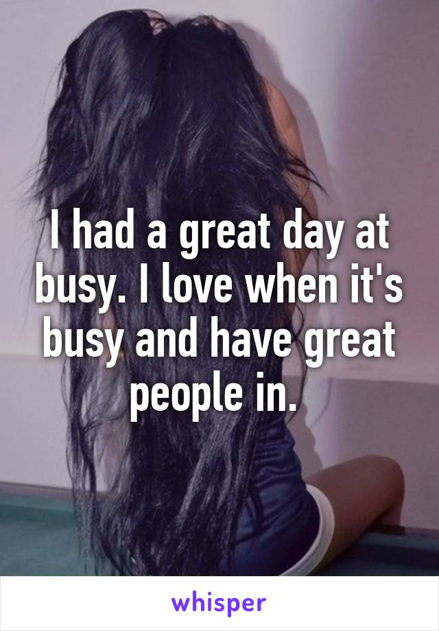I had a great day at busy. I love when it's busy and have great people in.