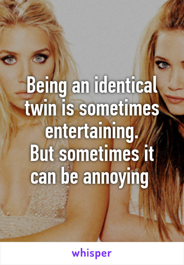 Being an identical twin is sometimes entertaining. But sometimes it can be annoying