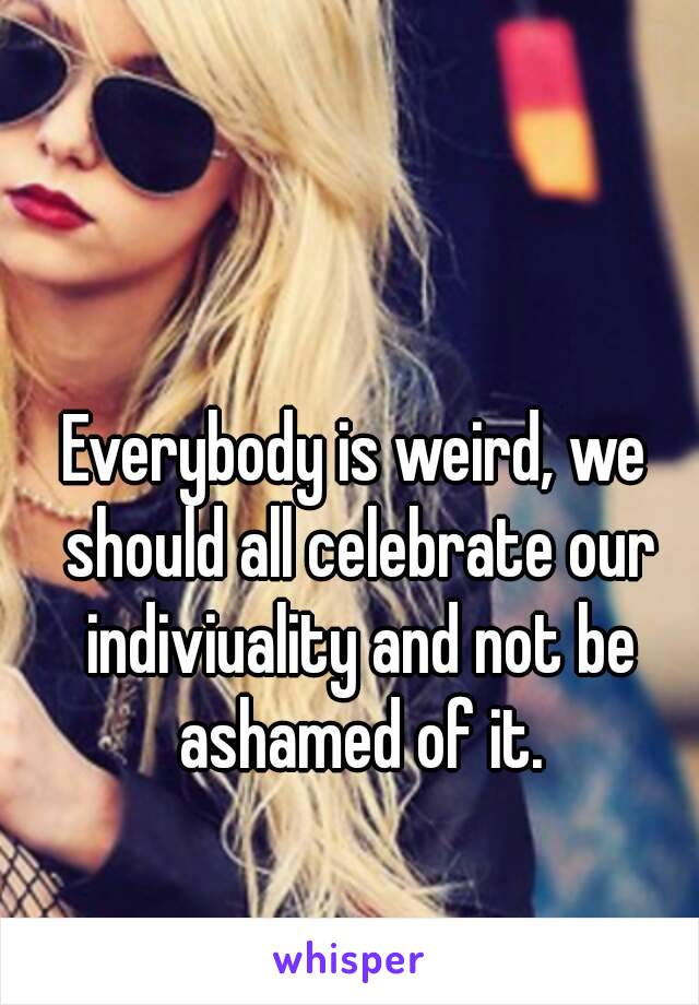 Everybody is weird, we should all celebrate our indiviuality and not be ashamed of it.