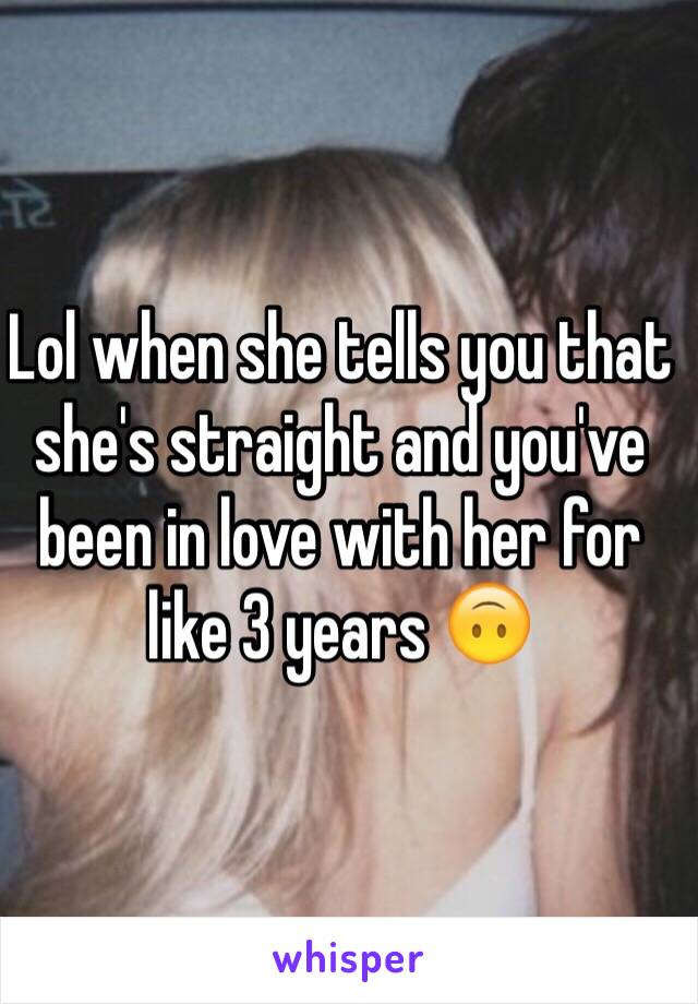 Lol when she tells you that she's straight and you've been in love with her for like 3 years 🙃