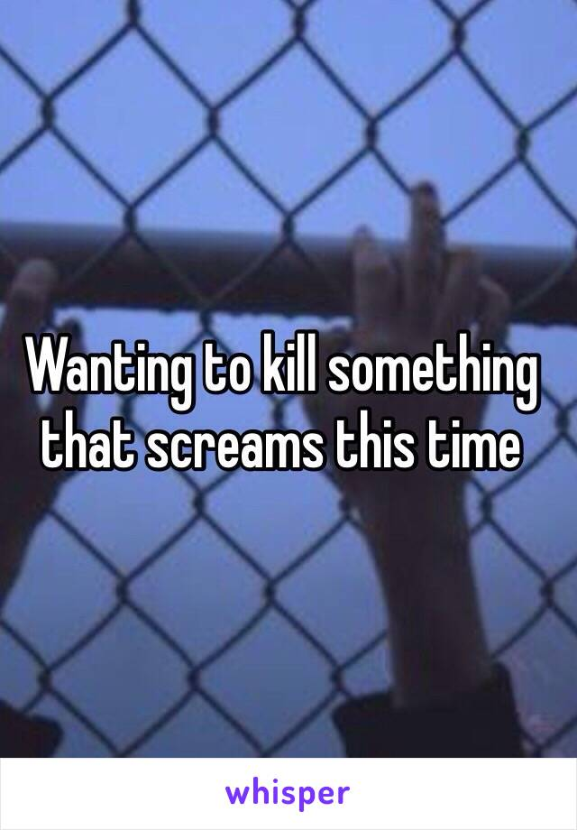 Wanting to kill something that screams this time
