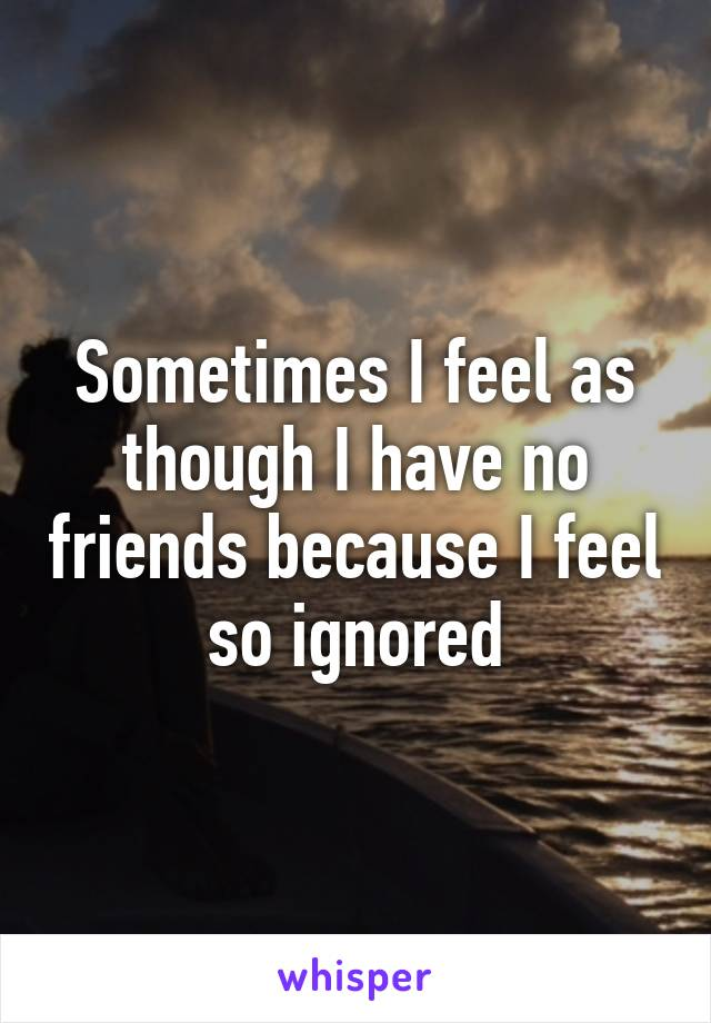 Sometimes I feel as though I have no friends because I feel so ignored